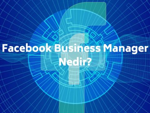 Facebook Business Manager Nedir? Nasıl Kullanılır?